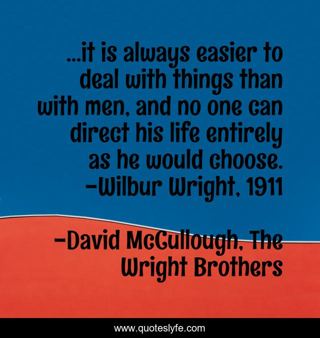 ...it is always easier to deal with things than with men, and no one can direct his life entirely as he would choose. -Wilbur Wright, 1911