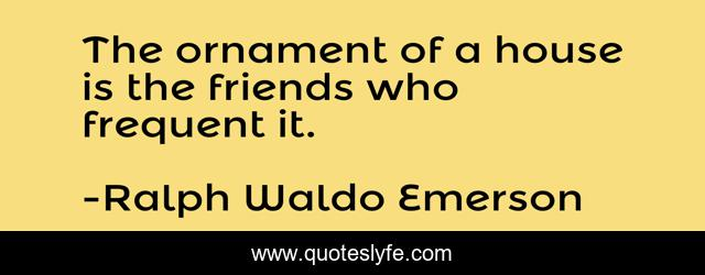 The ornament of a house is the friends who frequent it.