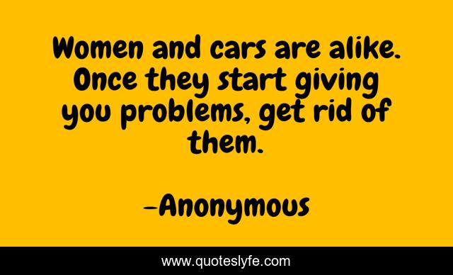 Women and cars are alike. Once they start giving you problems, get rid of them.