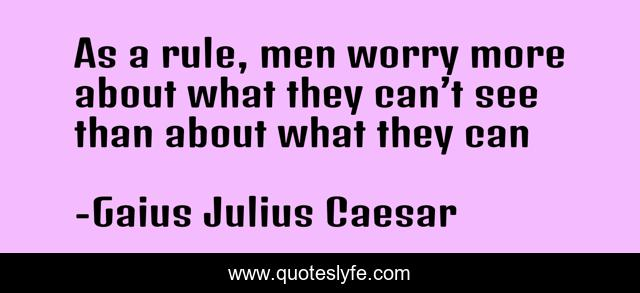 As a rule, men worry more about what they can't see than about what they can