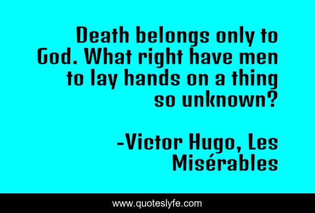 Death belongs only to God. What right have men to lay hands on a thing so unknown?