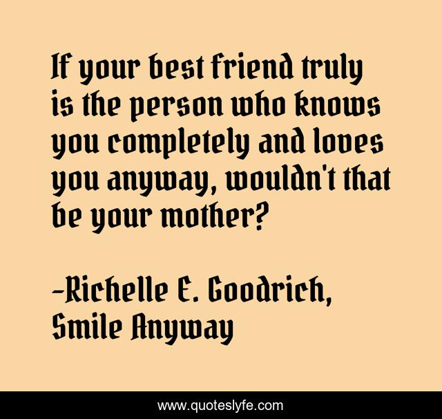 If your best friend truly is the person who knows you completely and loves you anyway, wouldn't that be your mother?