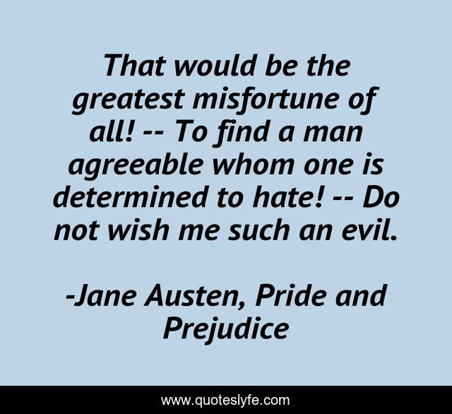 That would be the greatest misfortune of all! -- To find a man agreeable whom one is determined to hate! -- Do not wish me such an evil.