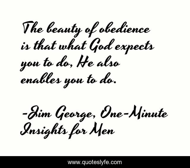The beauty of obedience is that what God expects you to do, He also enables you to do.