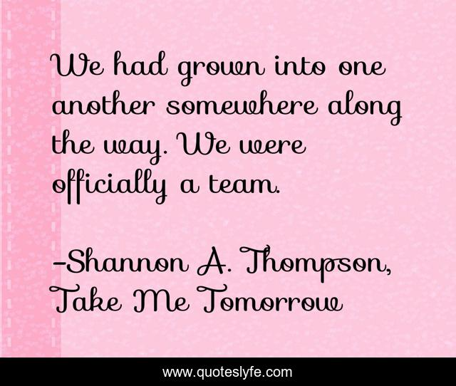 We had grown into one another somewhere along the way. We were officially a team.