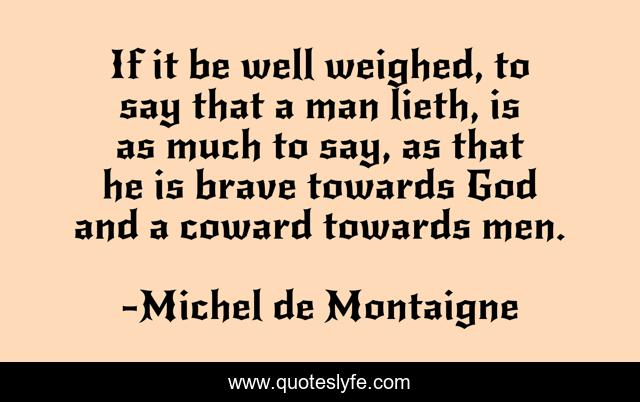 If it be well weighed, to say that a man lieth, is as much to say, as that he is brave towards God and a coward towards men.