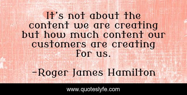 It's not about the content we are creating but how much content our customers are creating for us.