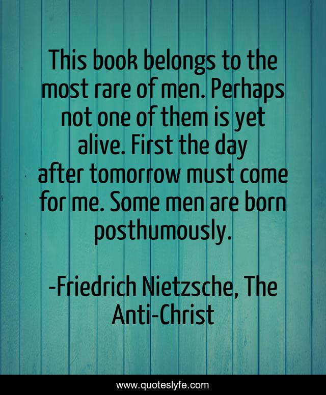 This book belongs to the most rare of men. Perhaps not one of them is yet alive. First the day after tomorrow must come for me. Some men are born posthumously.