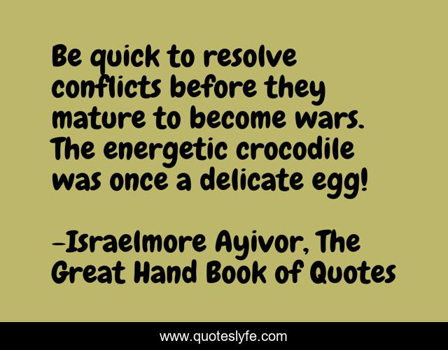 Be quick to resolve conflicts before they mature to become wars. The energetic crocodile was once a delicate egg!