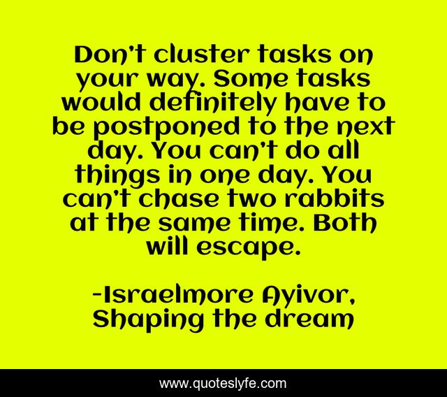 Don't cluster tasks on your way. Some tasks would definitely have to be postponed to the next day. You can't do all things in one day. You can't chase two rabbits at the same time. Both will escape.