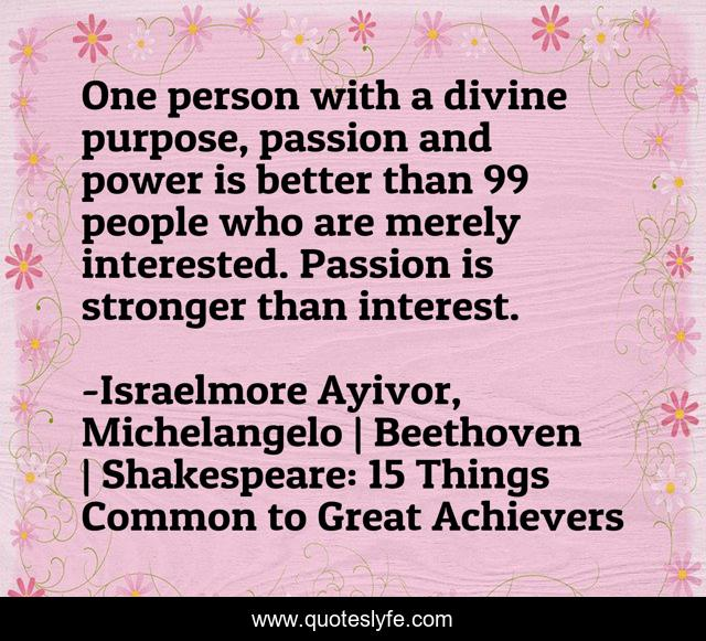 One person with a divine purpose, passion and power is better than 99 people who are merely interested. Passion is stronger than interest.