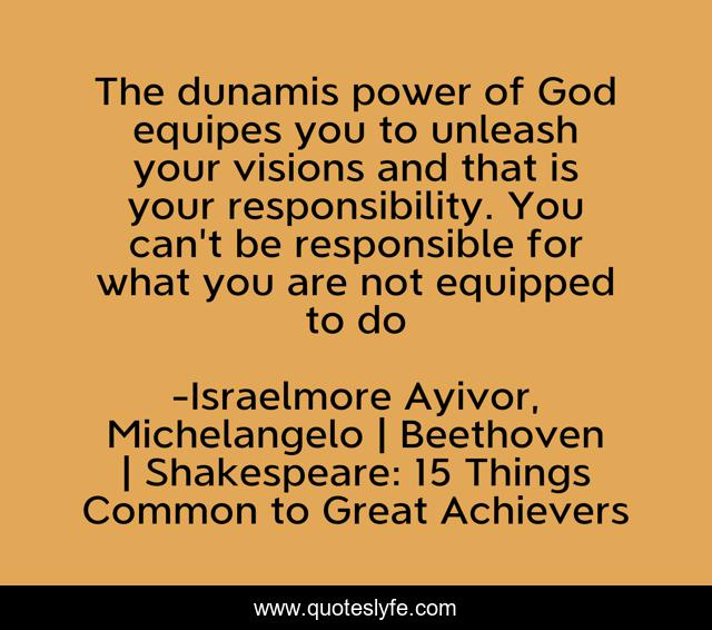 The dunamis power of God equipes you to unleash your visions and that is your responsibility. You can't be responsible for what you are not equipped to do