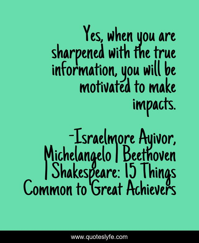 Yes, when you are sharpened with the true information, you will be motivated to make impacts.