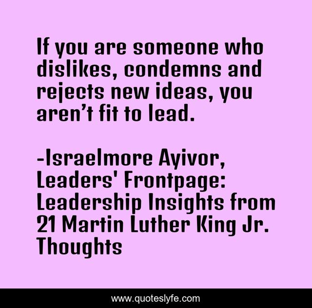 If you are someone who dislikes, condemns and rejects new ideas, you aren't fit to lead.