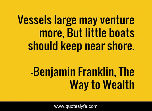 Vessels large may venture more, But little boats should keep near shore.