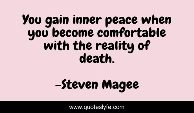 You gain inner peace when you become comfortable with the reality of death.
