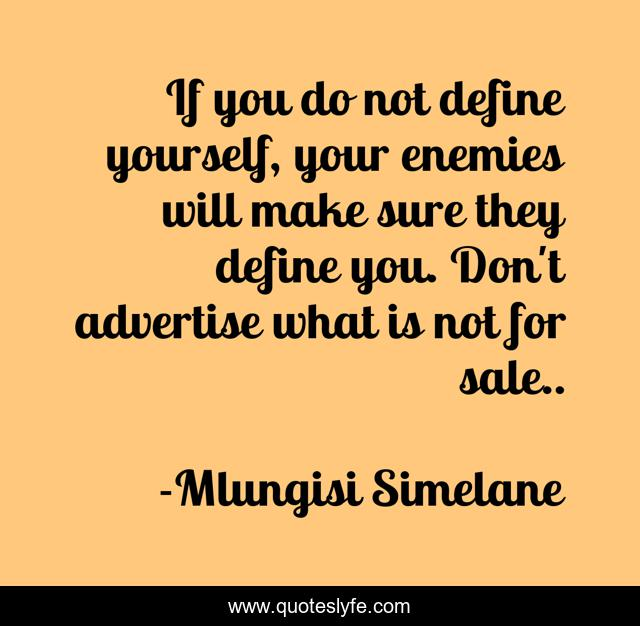 If you do not define yourself, your enemies will make sure they define you. Don't advertise what is not for sale..