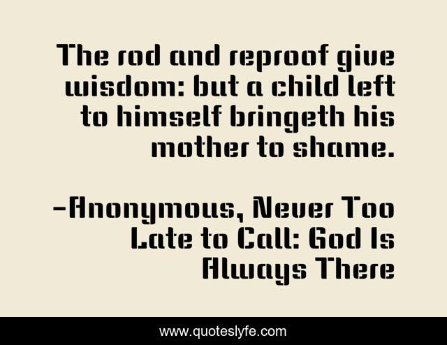 The rod and reproof give wisdom: but a child left to himself bringeth his mother to shame.