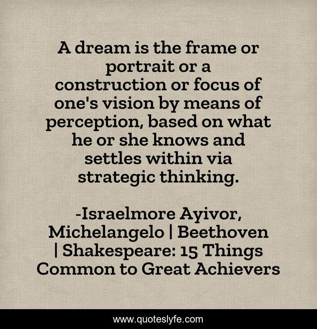 A dream is the frame or portrait or a construction or focus of one's vision by means of perception, based on what he or she knows and settles within via strategic thinking.