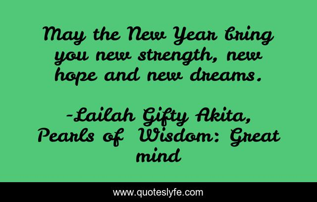 May the New Year bring you new strength, new hope and new dreams.