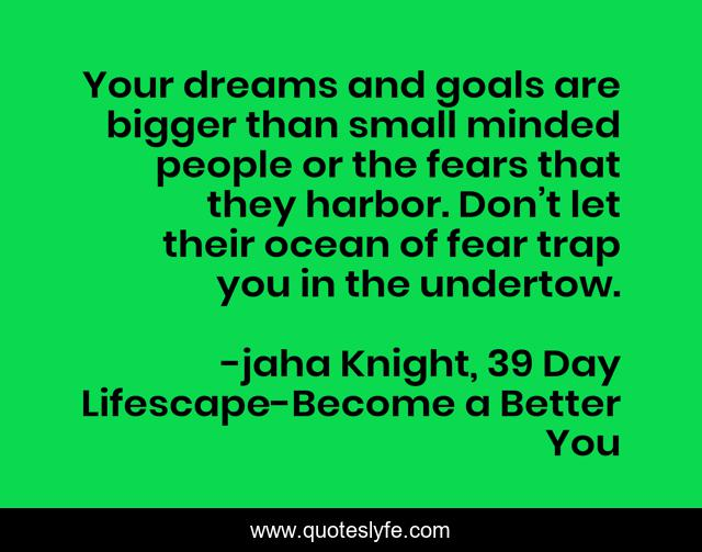 Your dreams and goals are bigger than small minded people or the fears that they harbor. Don't let their ocean of fear trap you in the undertow.