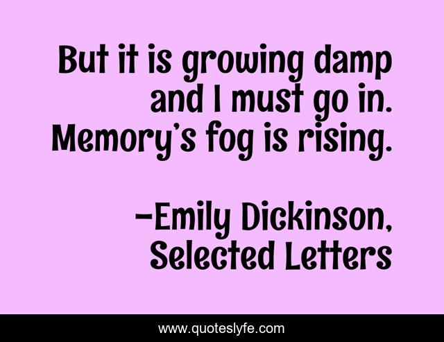 But it is growing damp and I must go in. Memory's fog is rising.