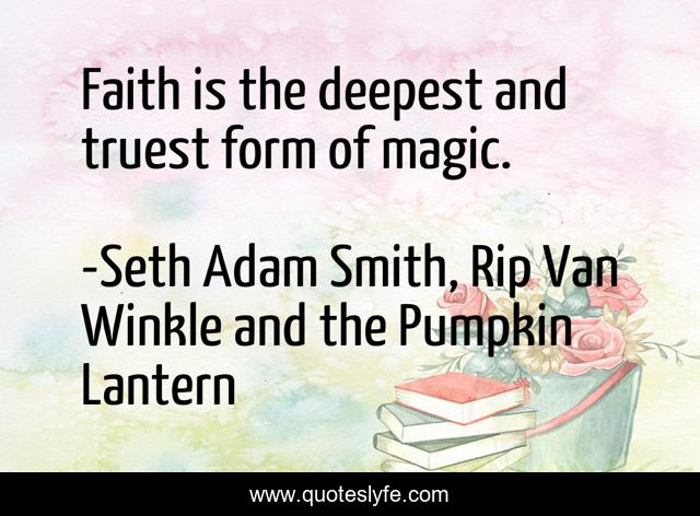 Faith is the deepest and truest form of magic.