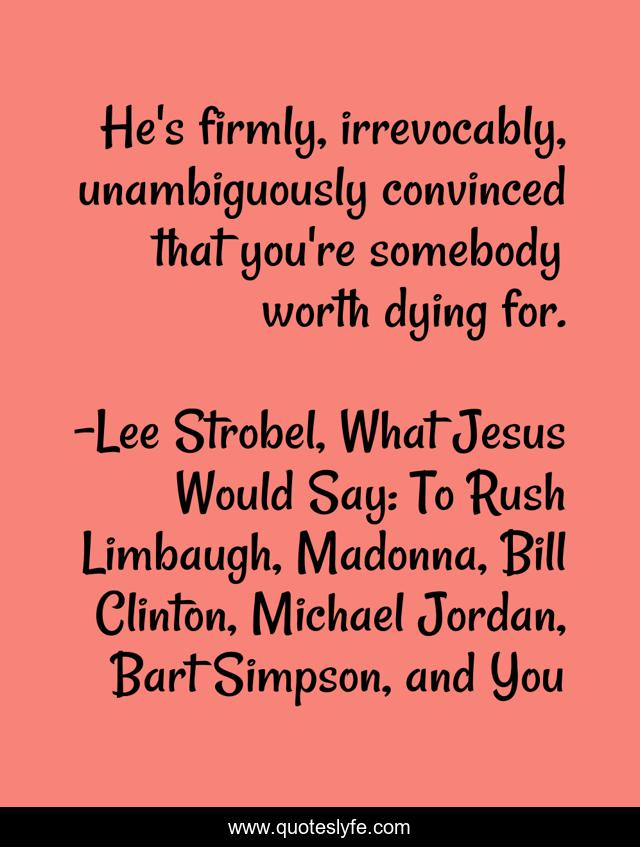 He's firmly, irrevocably, unambiguously convinced that you're somebody worth dying for.