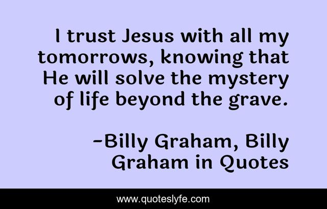 I trust Jesus with all my tomorrows, knowing that He will solve the mystery of life beyond the grave.