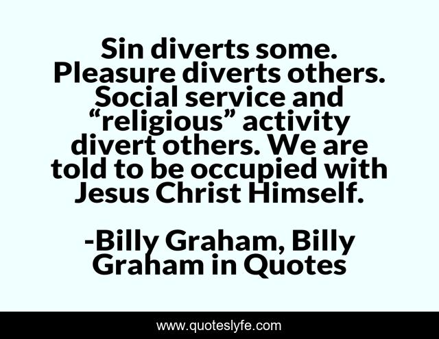 """Sin diverts some. Pleasure diverts others. Social service and """"religious"""" activity divert others. We are told to be occupied with Jesus Christ Himself."""