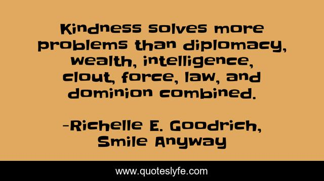 Kindness solves more problems than diplomacy, wealth, intelligence, clout, force, law, and dominion combined.