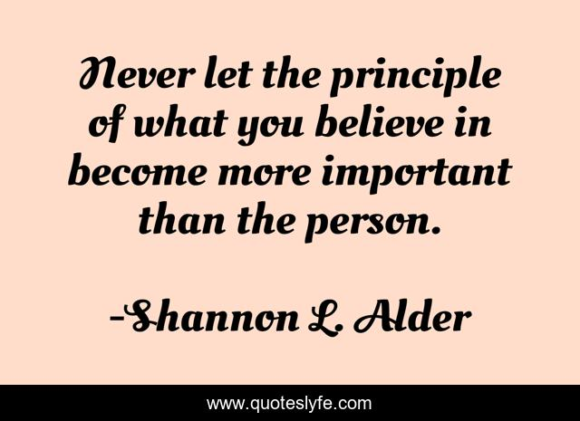 Never let the principle of what you believe in become more important than the person.