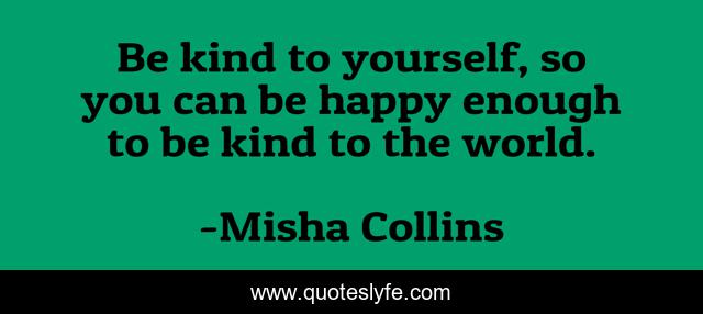 Be kind to yourself, so you can be happy enough to be kind to the world.