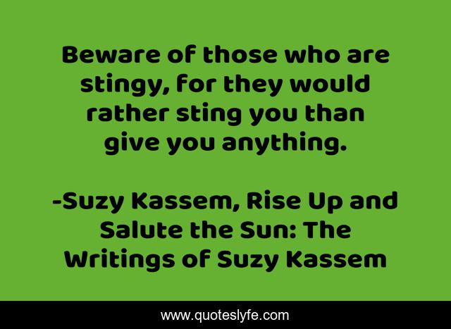 Beware of those who are stingy, for they would rather sting you than give you anything.