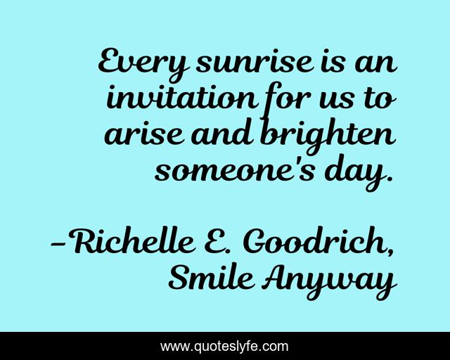 Every sunrise is an invitation for us to arise and brighten someone's day.