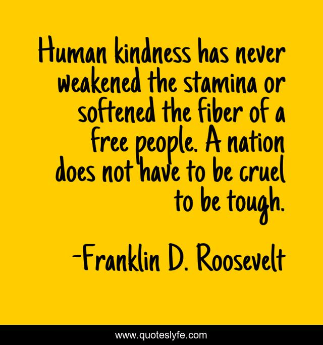 Human kindness has never weakened the stamina or softened the fiber of a free people. A nation does not have to be cruel to be tough.
