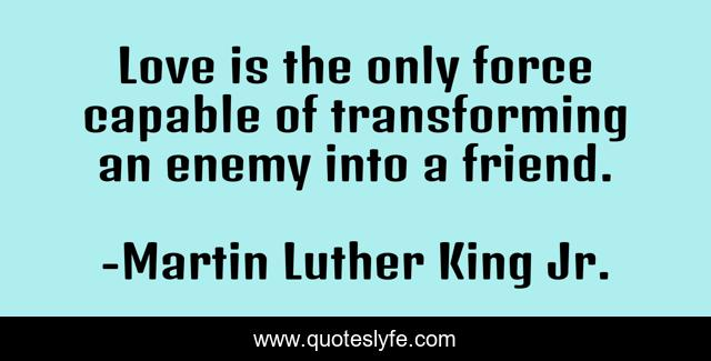 Love is the only force capable of transforming an enemy into a friend.