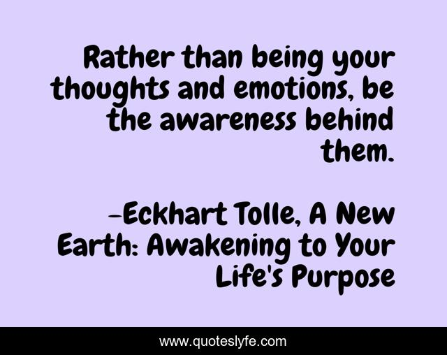 Rather than being your thoughts and emotions, be the awareness behind them.
