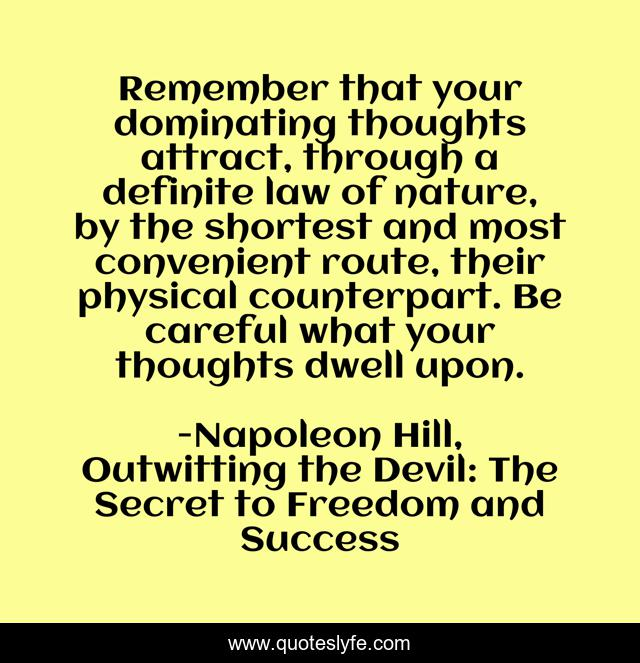 Remember that your dominating thoughts attract, through a definite law of nature, by the shortest and most convenient route, their physical counterpart. Be careful what your thoughts dwell upon.