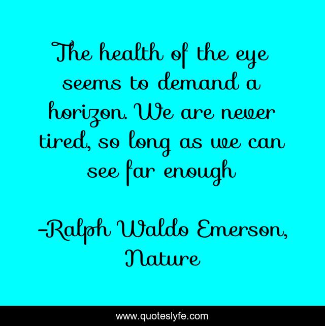 The health of the eye seems to demand a horizon. We are never tired, so long as we can see far enough