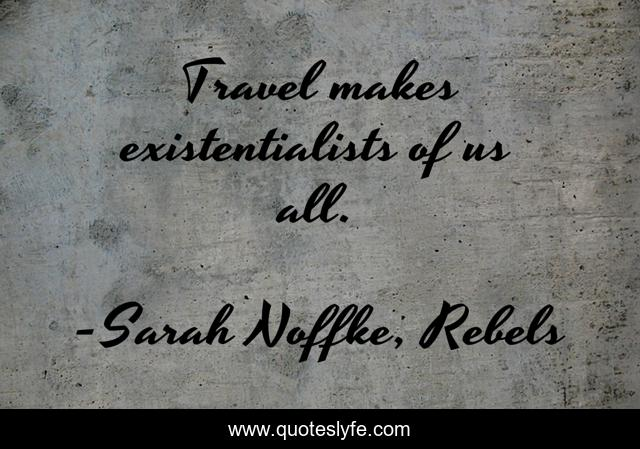 Travel makes existentialists of us all.