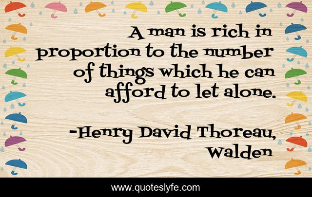 A man is rich in proportion to the number of things which he can afford to let alone.