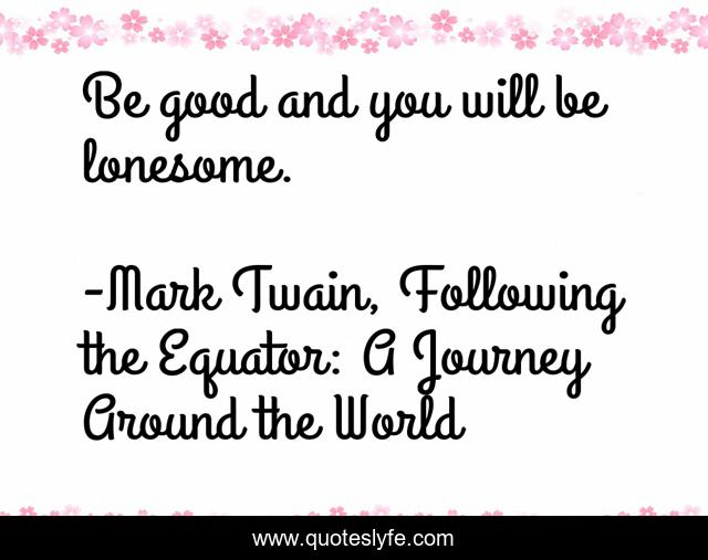 Be good and you will be lonesome.