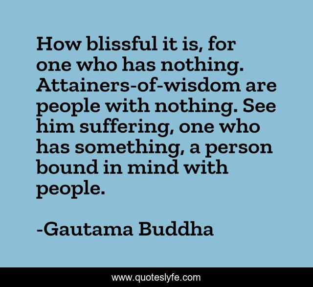 How blissful it is, for one who has nothing. Attainers-of-wisdom are people with nothing. See him suffering, one who has something, a person bound in mind with people.