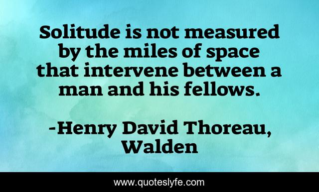 Solitude is not measured by the miles of space that intervene between a man and his fellows.