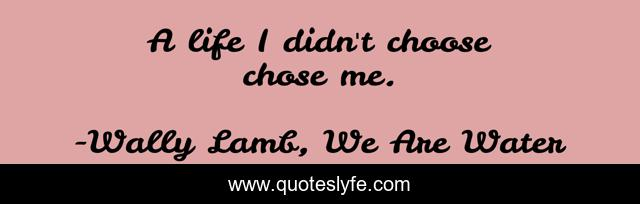 A Life I Didn T Choose Chose Me Quote By Wally Lamb We Are Water Quoteslyfe