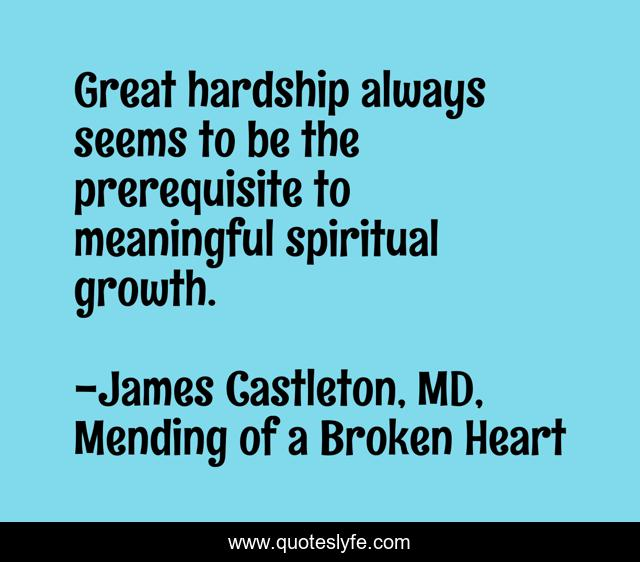 Great hardship always seems to be the prerequisite to meaningful spiritual growth.