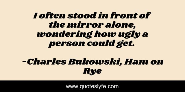 I often stood in front of the mirror alone, wondering how ugly a person could get.