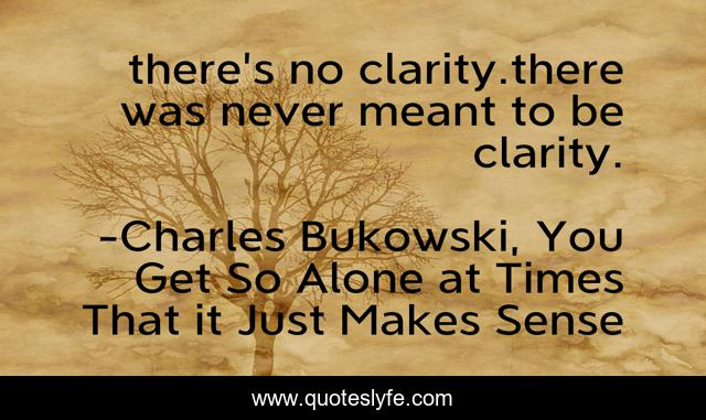 there's no clarity.there was never meant to be clarity.