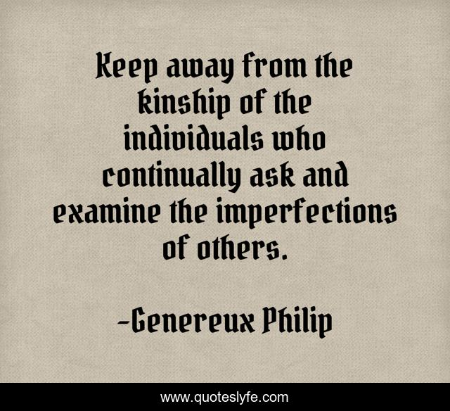 Keep away from the kinship of the individuals who continually ask and examine the imperfections of others.